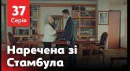Наречена зі Стамбула 37 серія