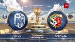 Матч ЧУ 2019/2020 - Десна – Ворскла - 2:0